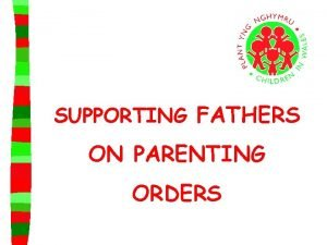 SUPPORTING FATHERS ON PARENTING ORDERS Parenting Orders are