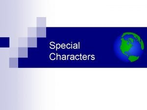 Special Characters Special Characters There are several situations