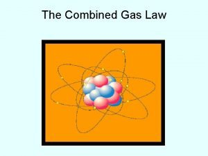 The Combined Gas Law The Combined Gas Law