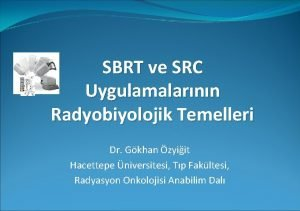 SBRT ve SRC Uygulamalarnn Radyobiyolojik Temelleri Dr Gkhan