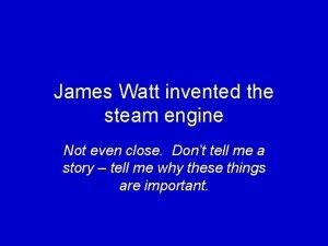 James Watt invented the steam engine Not even