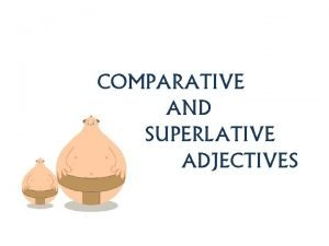 COMPARATIVE AND SUPERLATIVE ADJECTIVES Comparatives are used to