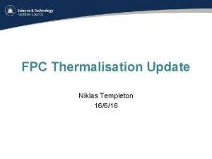 FPC Thermalisation Update Niklas Templeton 16616 FPC Thermalisation