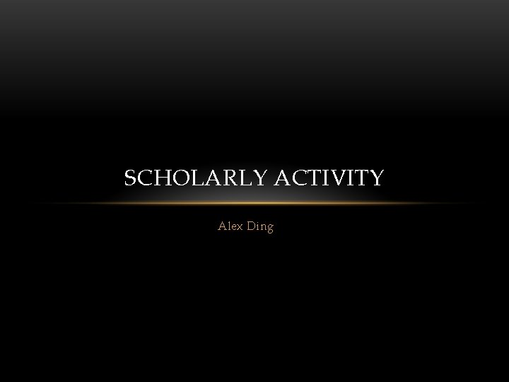 SCHOLARLY ACTIVITY Alex Ding Scholarly activity now Why