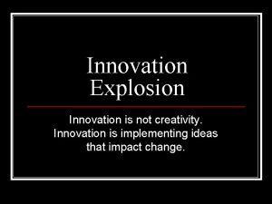 Innovation Explosion Innovation is not creativity Innovation is
