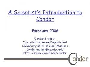 A Scientists Introduction to Condor Barcelona 2006 Condor