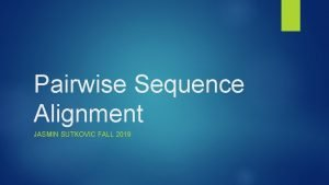 Pairwise Sequence Alignment JASMIN SUTKOVIC FALL 2019 Homology