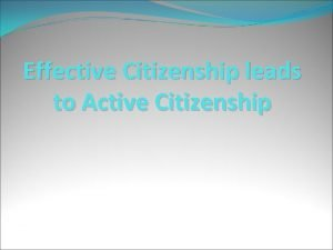 Effective Citizenship leads to Active Citizenship What is