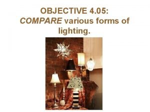 OBJECTIVE 4 05 COMPARE various forms of lighting