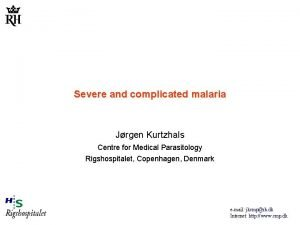 Severe and complicated malaria Jrgen Kurtzhals Centre for