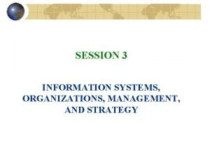 SESSION 3 INFORMATION SYSTEMS ORGANIZATIONS MANAGEMENT AND STRATEGY