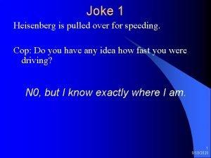 Joke 1 Heisenberg is pulled over for speeding