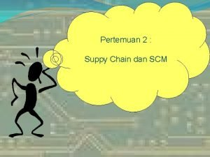 Pertemuan 2 Suppy Chain dan SCM Why Supply