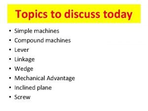 Topics to discuss today Simple machines Compound machines