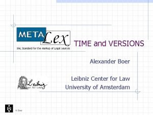 TIME and VERSIONS Alexander Boer Leibniz Center for
