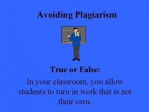Avoiding Plagiarism True or False In your classroom