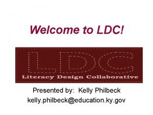 Welcome to LDC Presented by Kelly Philbeck kelly