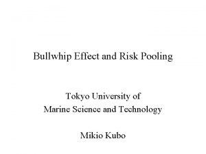 Bullwhip Effect and Risk Pooling Tokyo University of