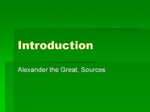 Introduction Alexander the Great Sources Introduction Alexander is