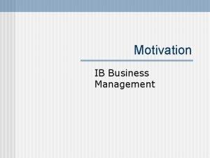 Motivation IB Business Management Motivation n n Motivation