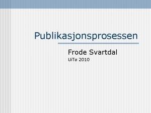 Publikasjonsprosessen Frode Svartdal Ui T 2010 Publikasjonsprosessen n