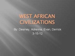 WEST AFRICAN CIVILIZATIONS By Desiney Adrenna Evan Derrick