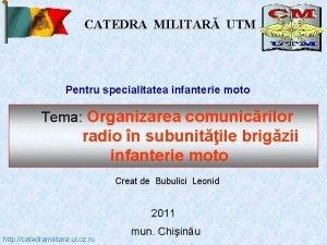 CATEDRA MILITAR UTM Pentru specialitatea infanterie moto Tema
