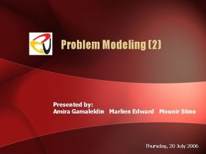 Problem Modeling 2 Presented by Amira Gamaleldin Marlien