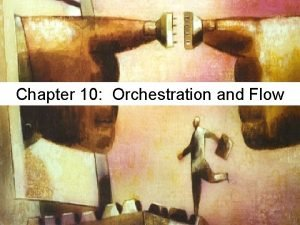 Chapter 10 Orchestration and Flow FLOW flow a