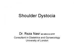 Shoulder Dystocia Dr Reza Nasr MD MRCOG DFFP