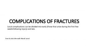 COMPLICATIONS OF FRACTURES Local complications can be divided