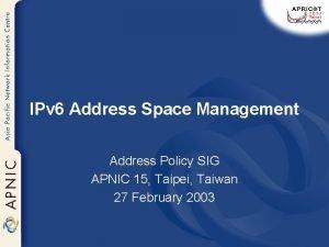 IPv 6 Address Space Management Address Policy SIG