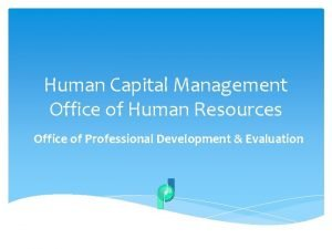 Human Capital Management Office of Human Resources Office