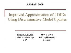 AAMAS 2009 Improved Approximation of IDIDs Using Discriminative