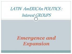 LATIN Am ERICAn POLITICS Interest GROUPS Emergence and