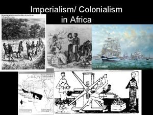 Imperialism Colonialism in Africa Imperialism A stronger nation