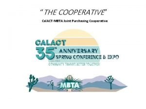 THE COOPERATIVE Cal ACTMBTA Joint Purchasing Cooperative What