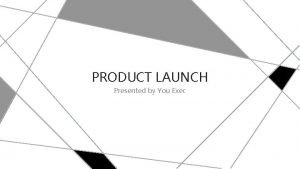 PRODUCT LAUNCH Presented by You Exec Product Positioning