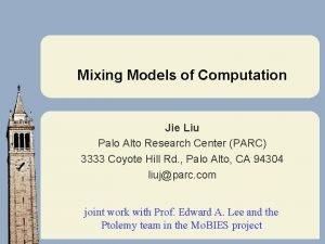 Mixing Models of Computation Jie Liu Palo Alto