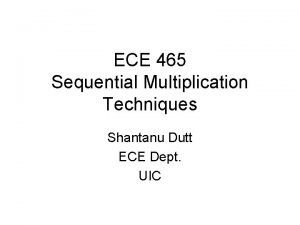 ECE 465 Sequential Multiplication Techniques Shantanu Dutt ECE