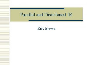 Parallel and Distributed IR Eric Brown Parallel Computing