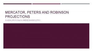 MERCATOR PETERS AND ROBINSON PROJECTIONS GUADALUPE ROSALA JIMNEZ