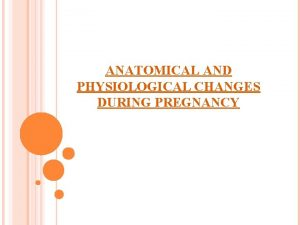 ANATOMICAL AND PHYSIOLOGICAL CHANGES DURING PREGNANCY PHYSIOLOGICAL CHANGES