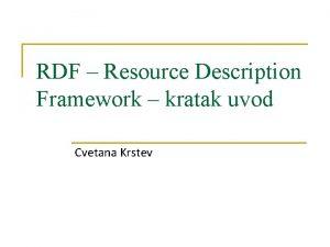 RDF Resource Description Framework kratak uvod Cvetana Krstev