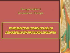 Psicologa Evolutiva I Licenciatura en Psicologa PROBLEMATICAS CENTRALES