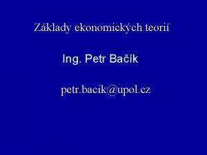 Zklady ekonomickch teori Ing Petr Bak petr bacikupol