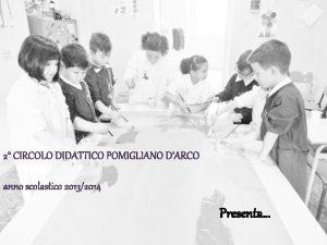 2 CIRCOLO DIDATTICO POMIGLIANO DARCO anno scolastico 20132014