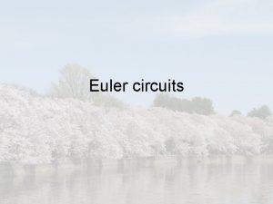 Euler circuits Finding an Euler circuit Method Assume