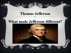 Thomas Jefferson What made Jefferson different OBJECTIVE Identify