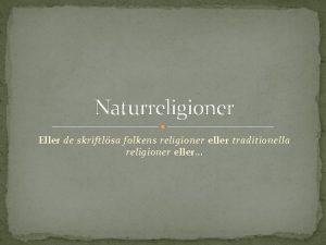 Naturreligioner Eller de skriftlsa folkens religioner eller traditionella